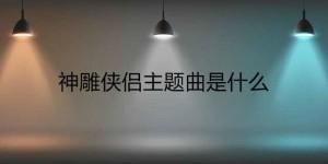 【迈博娱乐】神雕侠侣主题曲是什么